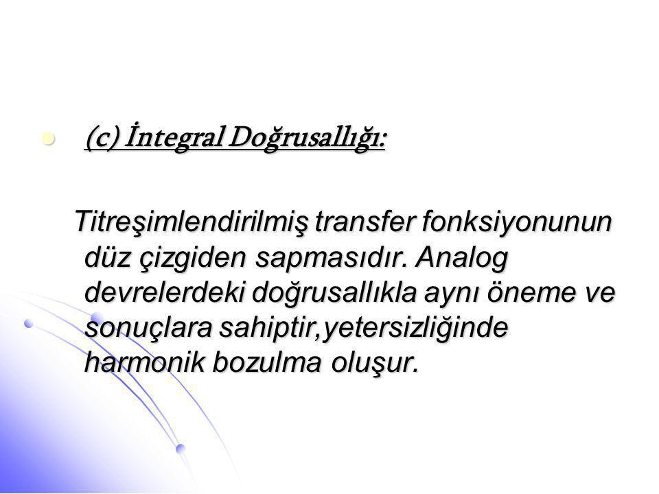  (c) İntegral Doğrusallığı: Titreşimlendirilmiş transfer fonksiyonunun düz çizgiden sapmasıdır. Analog devrelerdeki doğrusallıkla aynı öneme ve sonuç