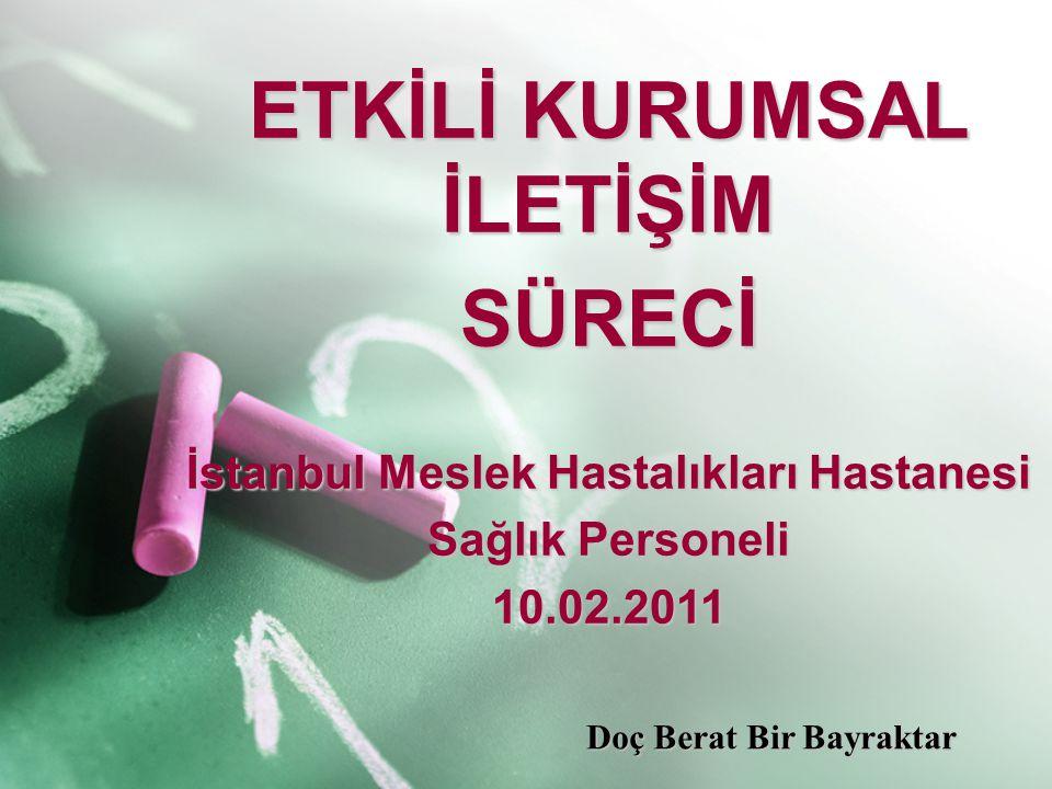 ETKİLİ KURUMSAL İLETİŞİM SÜRECİ İstanbul Meslek Hastalıkları Hastanesi Sağlık Personeli 10.02.2011 Doç Berat Bir Bayraktar