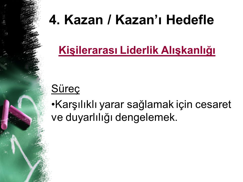 4. Kazan / Kazan'ı Hedefle Kişilerarası Liderlik Alışkanlığı Süreç • •Karşılıklı yarar sağlamak için cesaret ve duyarlılığı dengelemek.