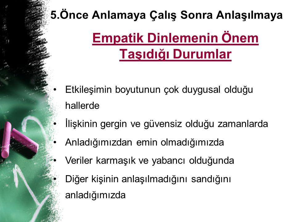 5.Önce Anlamaya Çalış Sonra Anlaşılmaya Empatik Dinlemenin Önem Taşıdığı Durumlar • •Etkileşimin boyutunun çok duygusal olduğu hallerde • •İlişkinin g