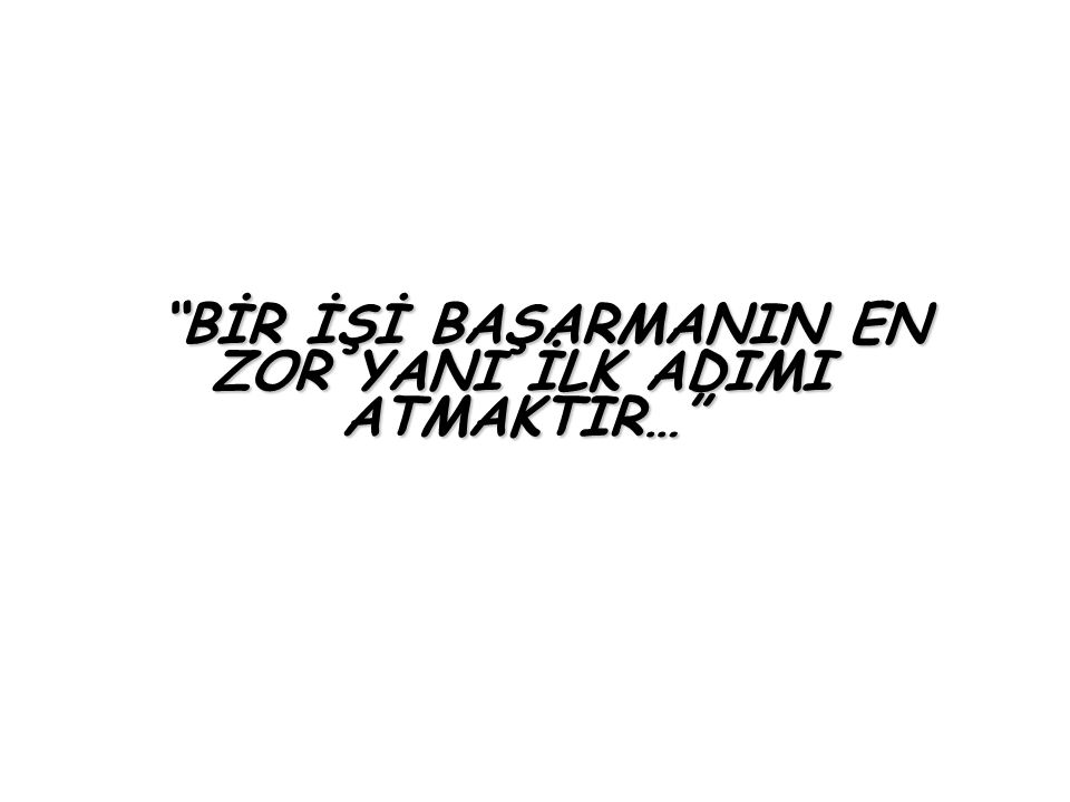 """""""BİR İŞİ BAŞARMANIN EN ZOR YANI İLK ADIMI ATMAKTIR…"""""""