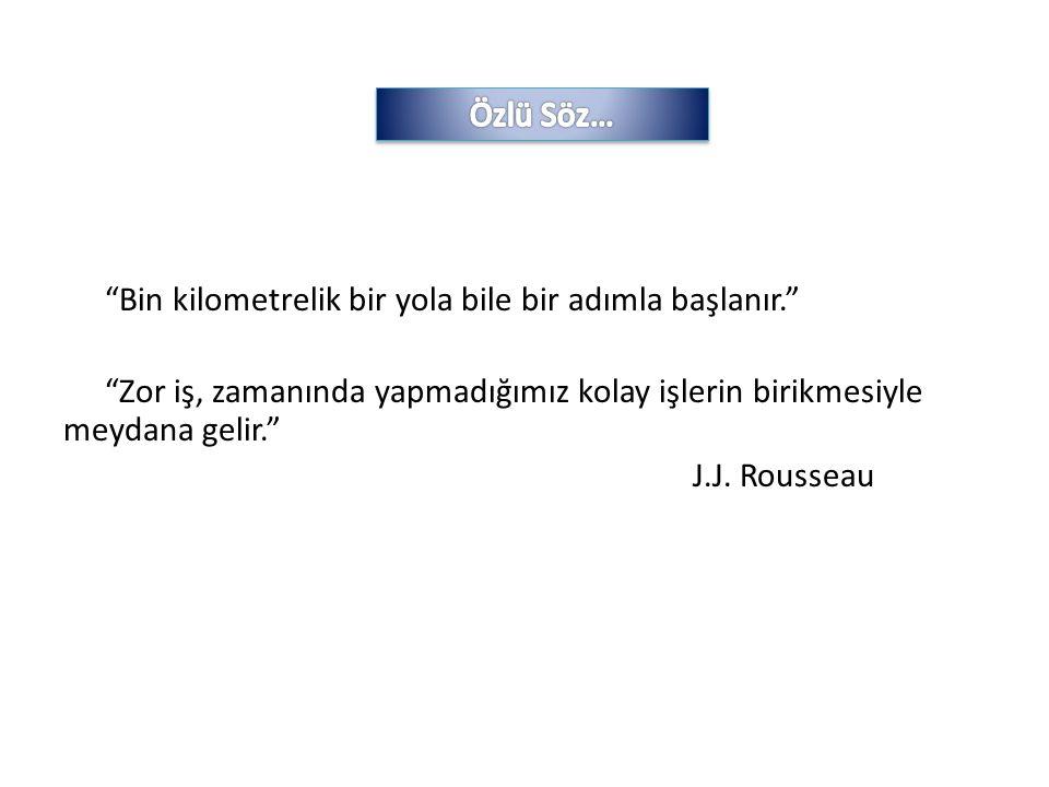 """""""Bin kilometrelik bir yola bile bir adımla başlanır."""" """"Zor iş, zamanında yapmadığımız kolay işlerin birikmesiyle meydana gelir."""" J.J. Rousseau"""