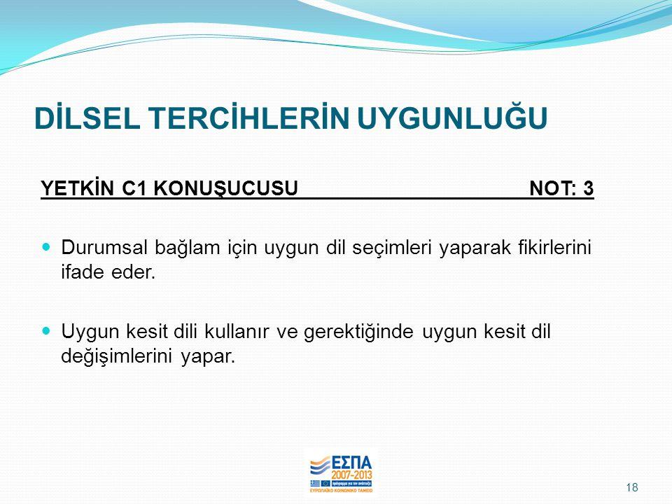 18 DİLSEL TERCİHLERİN UYGUNLUĞU YETKİN C1 KONUŞUCUSU NOT: 3  Durumsal bağlam için uygun dil seçimleri yaparak fikirlerini ifade eder.