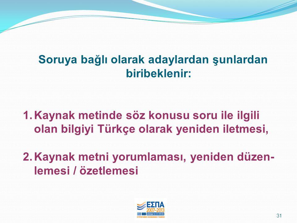 31 Soruya bağlı olarak adaylardan şunlardan biribeklenir: 1.Kaynak metinde söz konusu soru ile ilgili olan bilgiyi Türkçe olarak yeniden iletmesi, 2.Kaynak metni yorumlaması, yeniden düzen- lemesi / özetlemesi