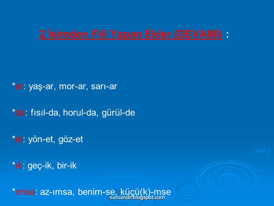sunuindir.blogspot.com 2 İsimden Fiil Yapan Ekler (DEVAMI) : *ar: yaş-ar, mor-ar, sarı-ar *da: fısıl-da, horul-da, gürül-de *at: yön-et, göz-et *ık: g