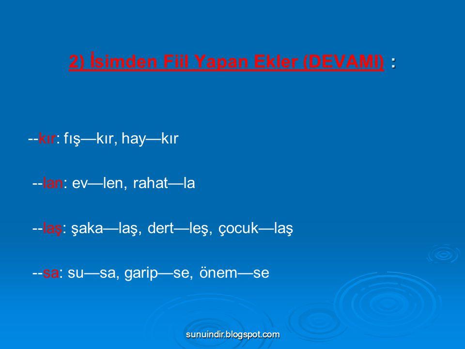 sunuindir.blogspot.com : 2) İsimden Fiil Yapan Ekler (DEVAMI) : --kır: fış—kır, hay—kır --lan: ev—len, rahat—la --laş: şaka—laş, dert—leş, çocuk—laş -