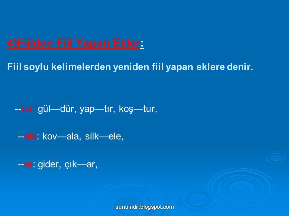 sunuindir.blogspot.com 4)Fiilden Fiil Yapan Ekler: Fiil soylu kelimelerden yeniden fiil yapan eklere denir. --dır: gül—dür, yap—tır, koş—tur, --ala: k