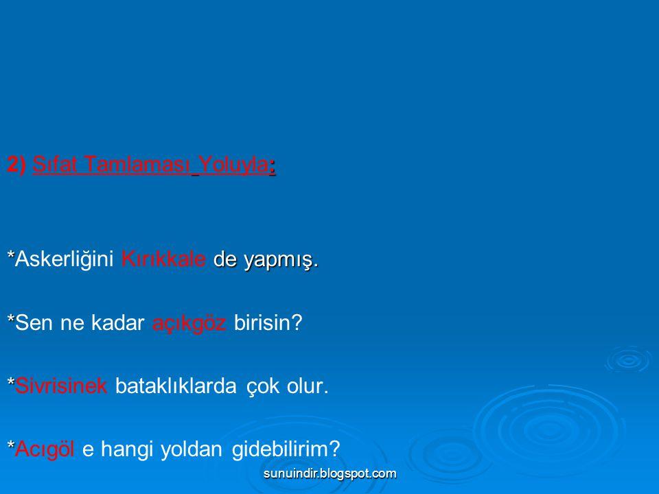 sunuindir.blogspot.com : 2) Sıfat Tamlaması Yoluyla: * de yapmış. *Askerliğini Kırıkkale de yapmış. * *Sen ne kadar açıkgöz birisin? * *Sivrisinek bat