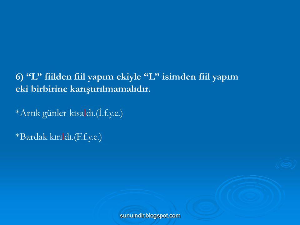 """sunuindir.blogspot.com 6) """"L"""" fiilden fiil yapım ekiyle """"L"""" isimden fiil yapım eki birbirine karıştırılmamalıdır. *Artık günler kısaldı.(İ.f.y.e.) *Ba"""