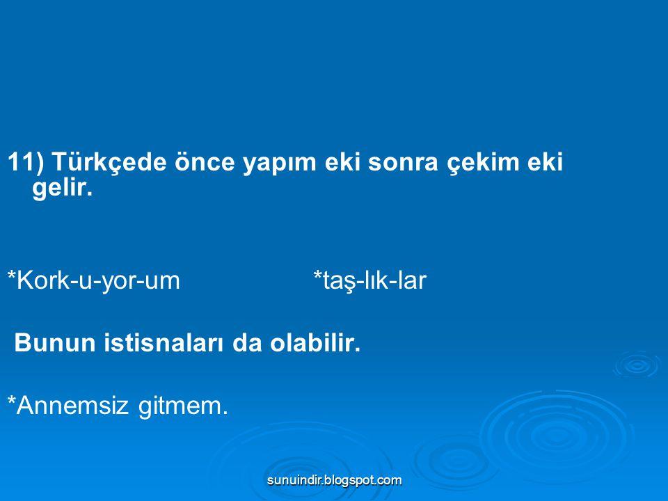 sunuindir.blogspot.com 11) Türkçede önce yapım eki sonra çekim eki gelir. *Kork-u-yor-um *taş-lık-lar Bunun istisnaları da olabilir. *Annemsiz gitmem.