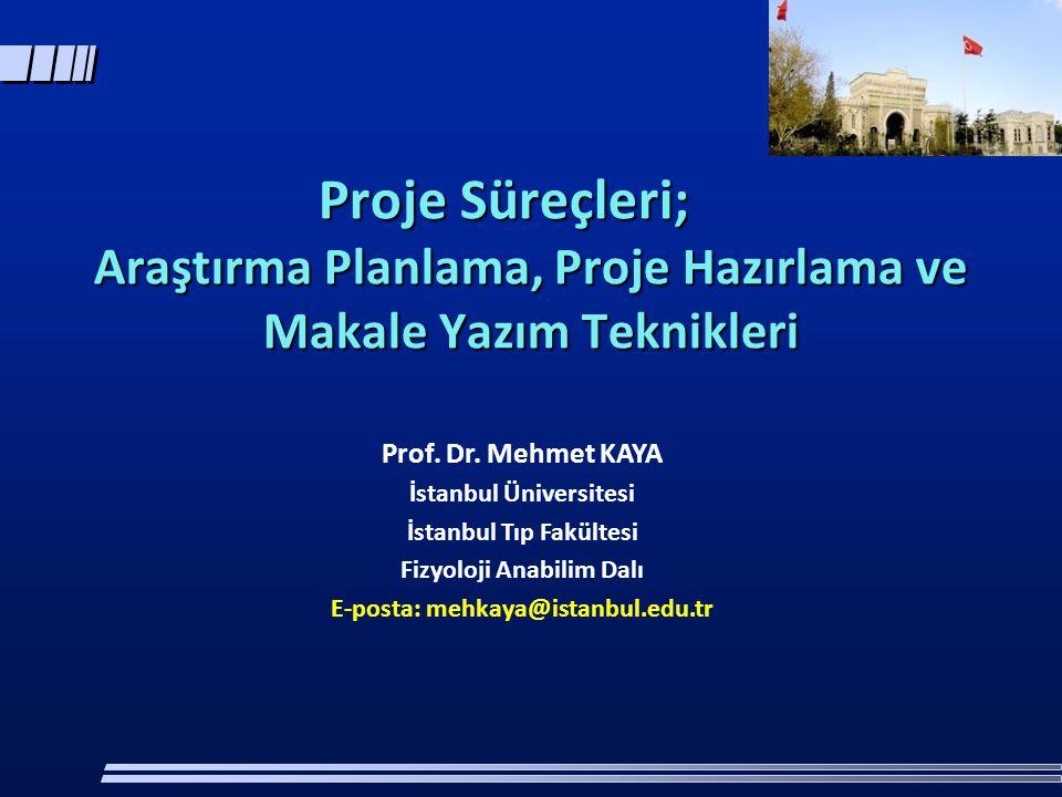 Proje Süreçleri; Araştırma Planlama, Proje Hazırlama ve Makale Yazım Teknikleri Prof. Dr. Mehmet KAYA İstanbul Üniversitesi İstanbul Tıp Fakültesi Fiz