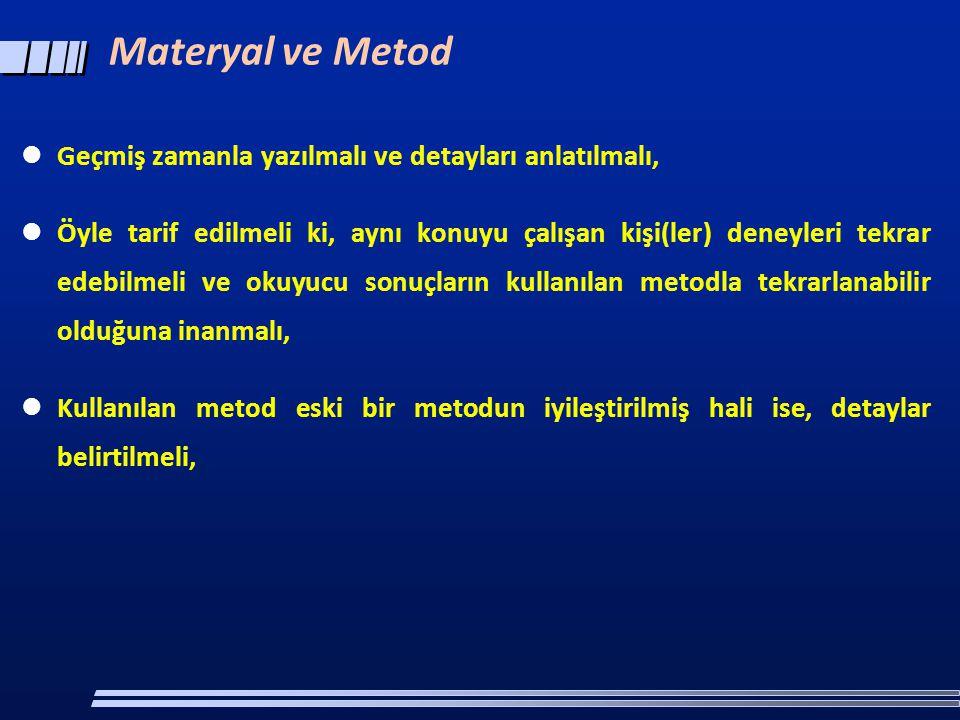 Materyal ve Metod  Geçmiş zamanla yazılmalı ve detayları anlatılmalı,  Öyle tarif edilmeli ki, aynı konuyu çalışan kişi(ler) deneyleri tekrar edebilmeli ve okuyucu sonuçların kullanılan metodla tekrarlanabilir olduğuna inanmalı,  Kullanılan metod eski bir metodun iyileştirilmiş hali ise, detaylar belirtilmeli,