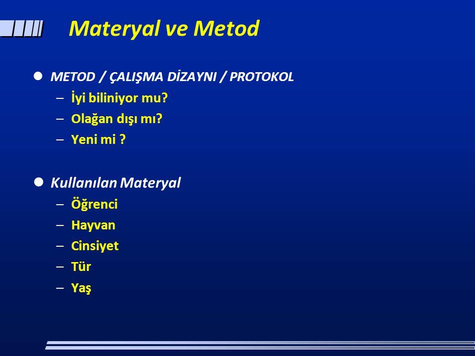 Materyal ve Metod  METOD / ÇALIŞMA DİZAYNI / PROTOKOL –İyi biliniyor mu? –Olağan dışı mı? –Yeni mi ?  Kullanılan Materyal –Öğrenci –Hayvan –Cinsiyet