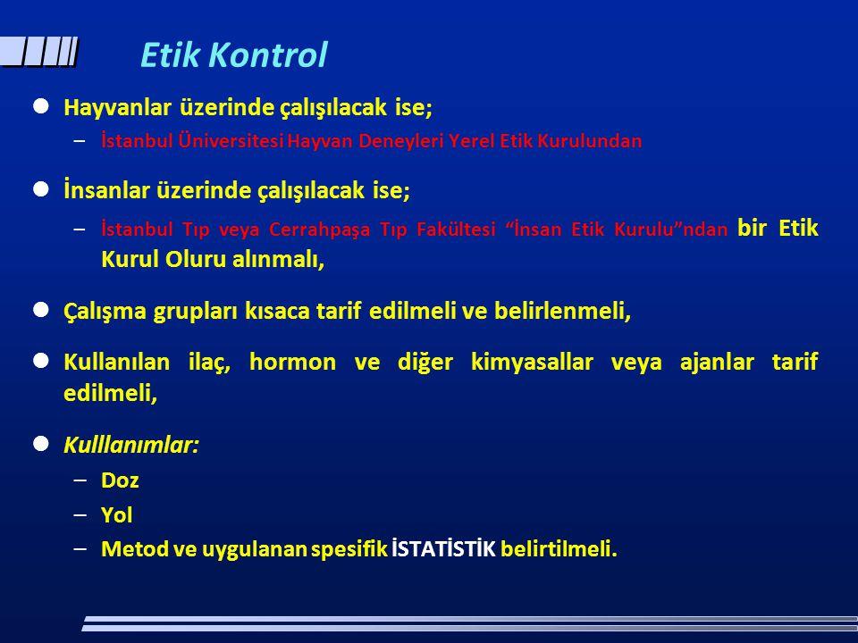 Etik Kontrol  Hayvanlar üzerinde çalışılacak ise; –İstanbul Üniversitesi Hayvan Deneyleri Yerel Etik Kurulundan  İnsanlar üzerinde çalışılacak ise; –İstanbul Tıp veya Cerrahpaşa Tıp Fakültesi İnsan Etik Kurulu ndan bir Etik Kurul Oluru alınmalı,  Çalışma grupları kısaca tarif edilmeli ve belirlenmeli,  Kullanılan ilaç, hormon ve diğer kimyasallar veya ajanlar tarif edilmeli,  Kulllanımlar: –Doz –Yol –Metod ve uygulanan spesifik İSTATİSTİK belirtilmeli.