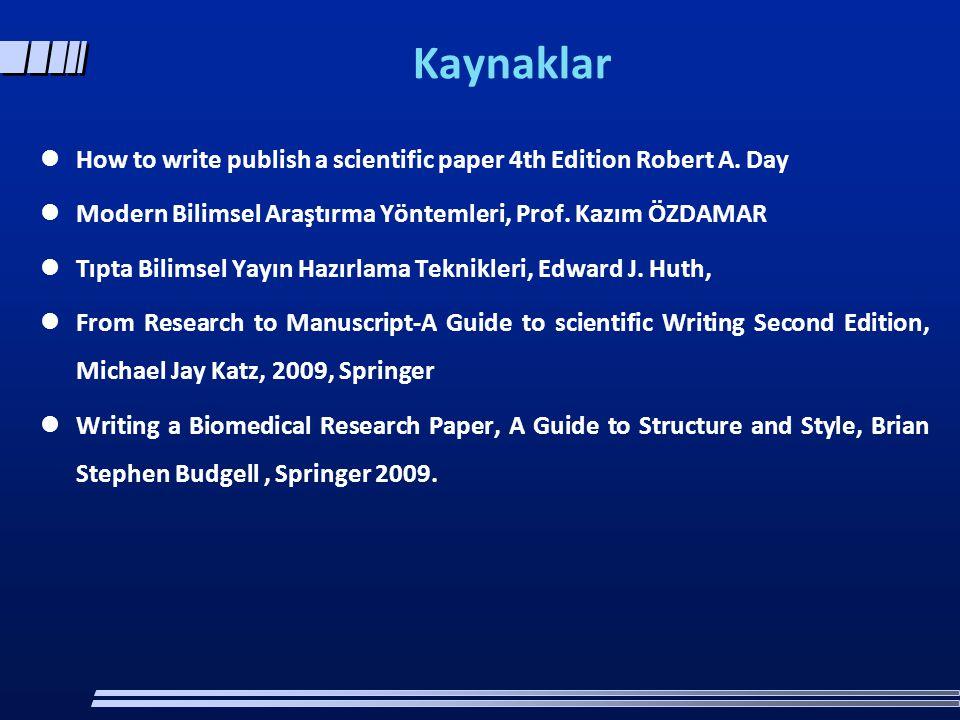 Kaynaklar  How to write publish a scientific paper 4th Edition Robert A. Day  Modern Bilimsel Araştırma Yöntemleri, Prof. Kazım ÖZDAMAR  Tıpta Bili