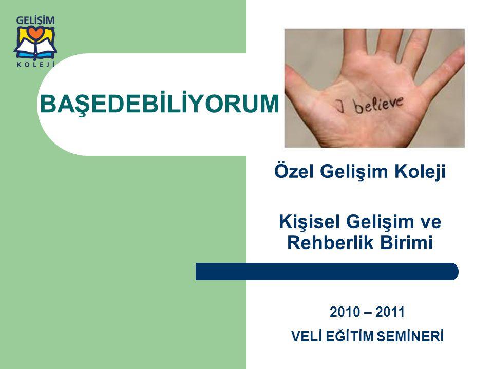 BAŞEDEBİLİYORUM Özel Gelişim Koleji Kişisel Gelişim ve Rehberlik Birimi 2010 – 2011 VELİ EĞİTİM SEMİNERİ
