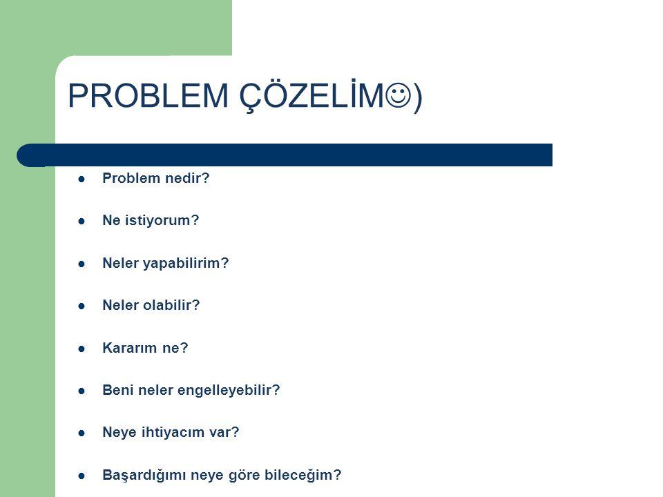 PROBLEM ÇÖZELİM  )  Problem nedir?  Ne istiyorum?  Neler yapabilirim?  Neler olabilir?  Kararım ne?  Beni neler engelleyebilir?  Neye ihtiyacı
