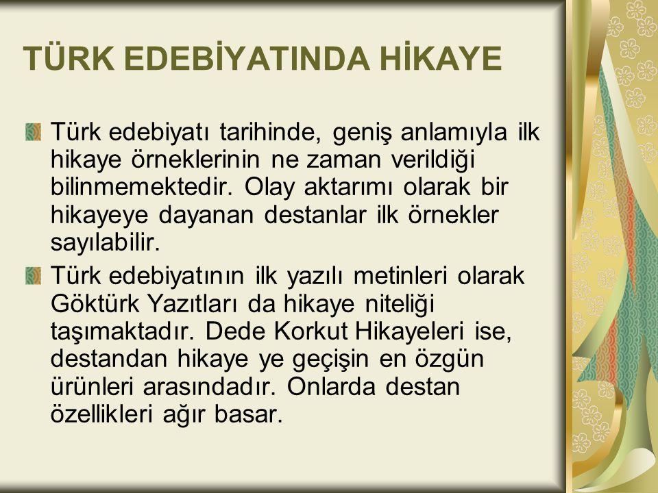 TÜRK EDEBİYATINDA HİKAYE Türk edebiyatı tarihinde, geniş anlamıyla ilk hikaye örneklerinin ne zaman verildiği bilinmemektedir. Olay aktarımı olarak bi