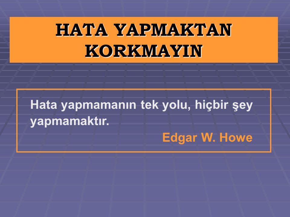 HATA YAPMAKTAN KORKMAYIN Hata yapmamanın tek yolu, hiçbir şey yapmamaktır. Edgar W. Howe