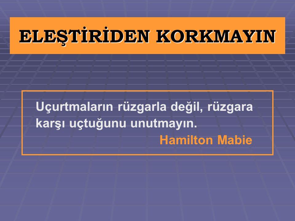 ELEŞTİRİDEN KORKMAYIN Uçurtmaların rüzgarla değil, rüzgara karşı uçtuğunu unutmayın. Hamilton Mabie