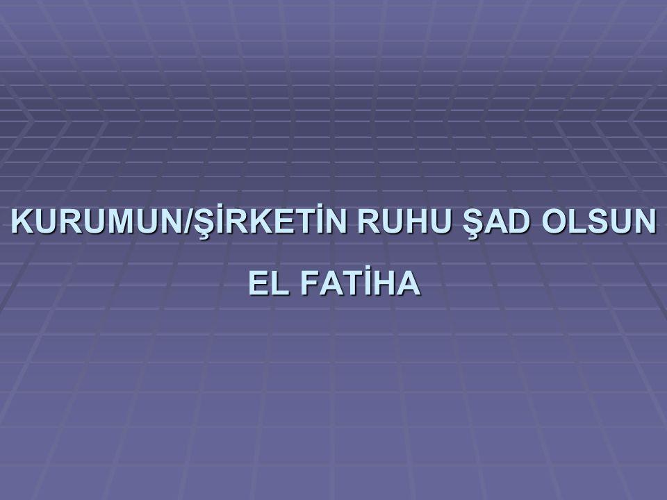 KURUMUN/ŞİRKETİN RUHU ŞAD OLSUN EL FATİHA