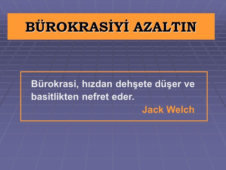 BÜROKRASİYİ AZALTIN Bürokrasi, hızdan dehşete düşer ve basitlikten nefret eder. Jack Welch