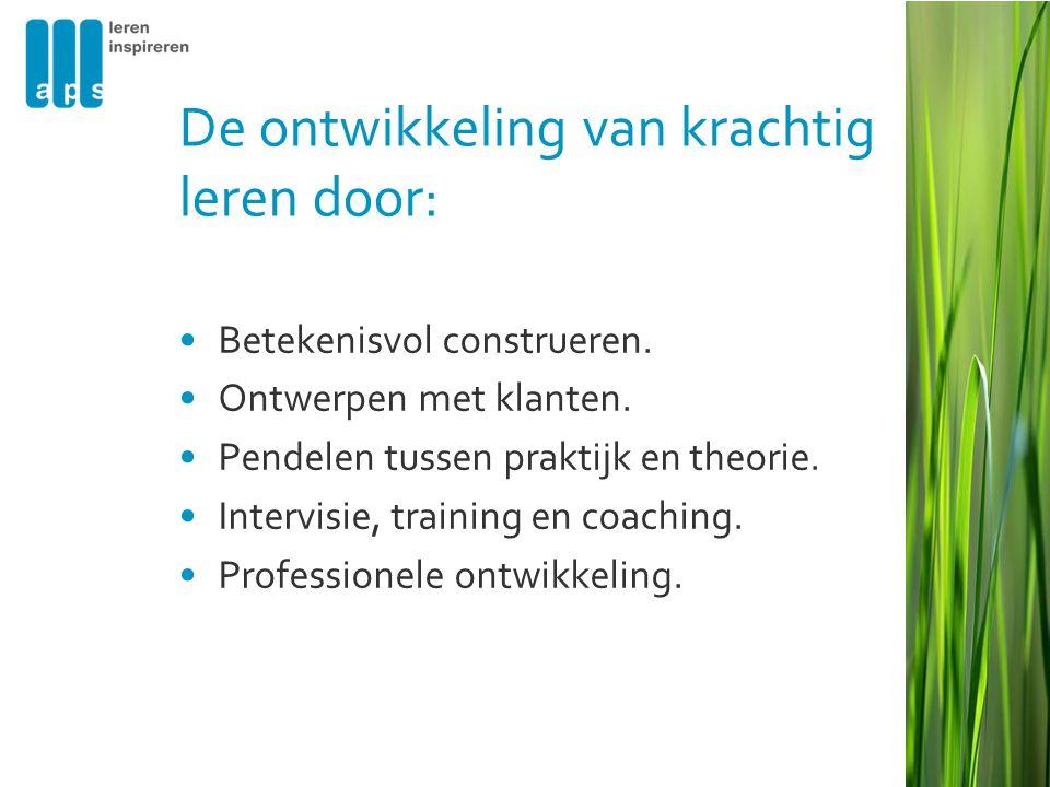 De ontwikkeling van krachtig leren door: •Betekenisvol construeren. •Ontwerpen met klanten. •Pendelen tussen praktijk en theorie. •Intervisie, trainin