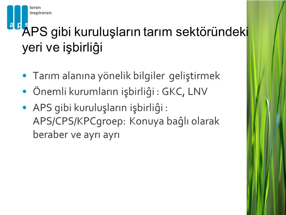 •Tarım alanına yönelik bilgiler geliştirmek •Önemli kurumların işbirliĝi : GKC, LNV •APS gibi kuruluşların işbirliĝi : APS/CPS/KPCgroep: Konuya baĝlı olarak beraber ve ayrı ayrı APS gibi kuruluşların tarım sektöründeki yeri ve işbirliĝi