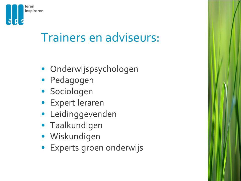 Trainers en adviseurs: •Onderwijspsychologen •Pedagogen •Sociologen •Expert leraren •Leidinggevenden •Taalkundigen •Wiskundigen •Experts groen onderwijs