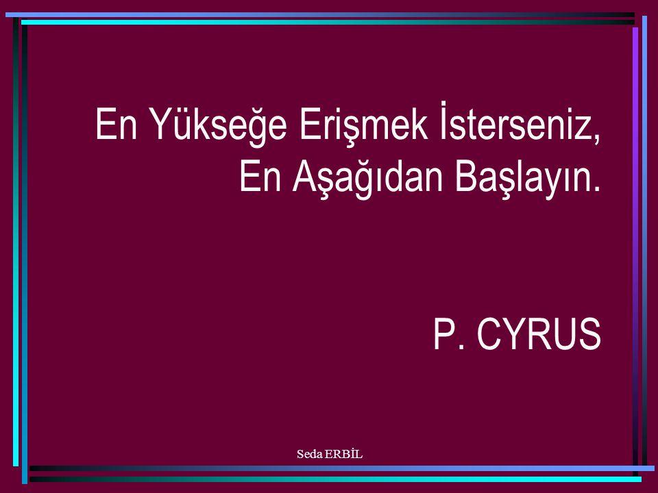 Seda ERBİL En Yükseğe Erişmek İsterseniz, En Aşağıdan Başlayın. P. CYRUS