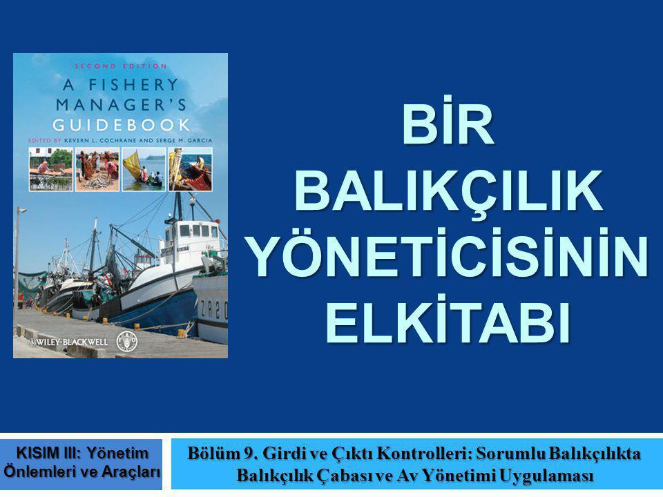 BİR BALIKÇILIK YÖNETİCİSİNİN ELKİTABI Bölüm 9. Girdi ve Çıktı Kontrolleri: Sorumlu Balıkçılıkta Balıkçılık Çabası ve Av Yönetimi Uygulaması KISIM III: