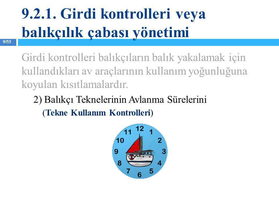 9/53 Girdi kontrolleri balıkçıların balık yakalamak için kullandıkları av araçlarının kullanım yoğunluğuna koyulan kısıtlamalardır. 2) Balıkçı Teknele