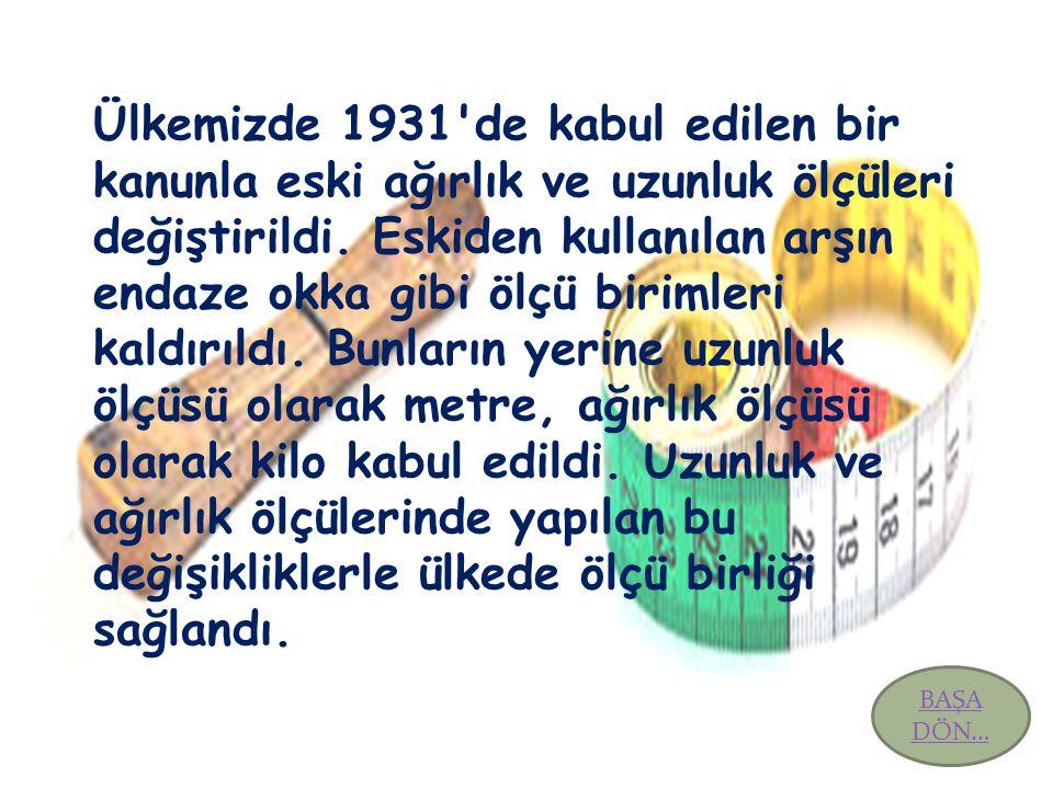 Ülkemizde 1931'de kabul edilen bir kanunla eski ağırlık ve uzunluk ölçüleri değiştirildi. Eskiden kullanılan arşın endaze okka gibi ölçü birimleri kal