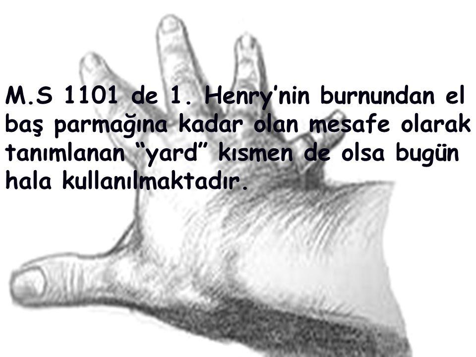 """M.S 1101 de 1. Henry'nin burnundan el baş parmağına kadar olan mesafe olarak tanımlanan """"yard"""" kısmen de olsa bugün hala kullanılmaktadır."""
