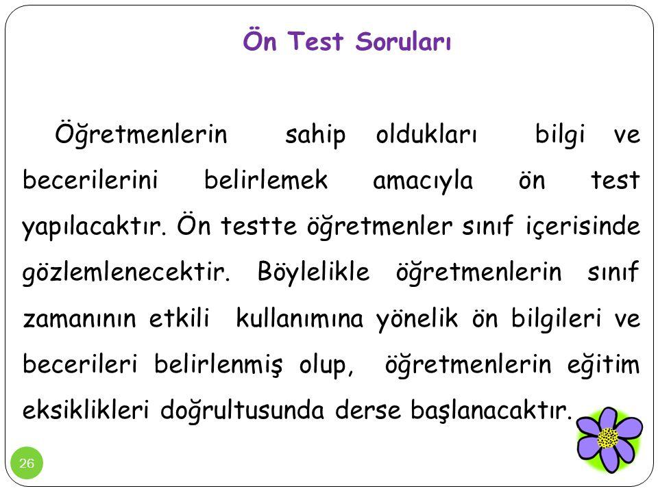 26 Ön Test Soruları Öğretmenlerin sahip oldukları bilgi ve becerilerini belirlemek amacıyla ön test yapılacaktır. Ön testte öğretmenler sınıf içerisin