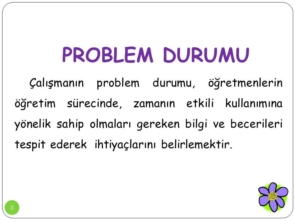 3 PROBLEM DURUMU Çalışmanın problem durumu, öğretmenlerin öğretim sürecinde, zamanın etkili kullanımına yönelik sahip olmaları gereken bilgi ve beceri