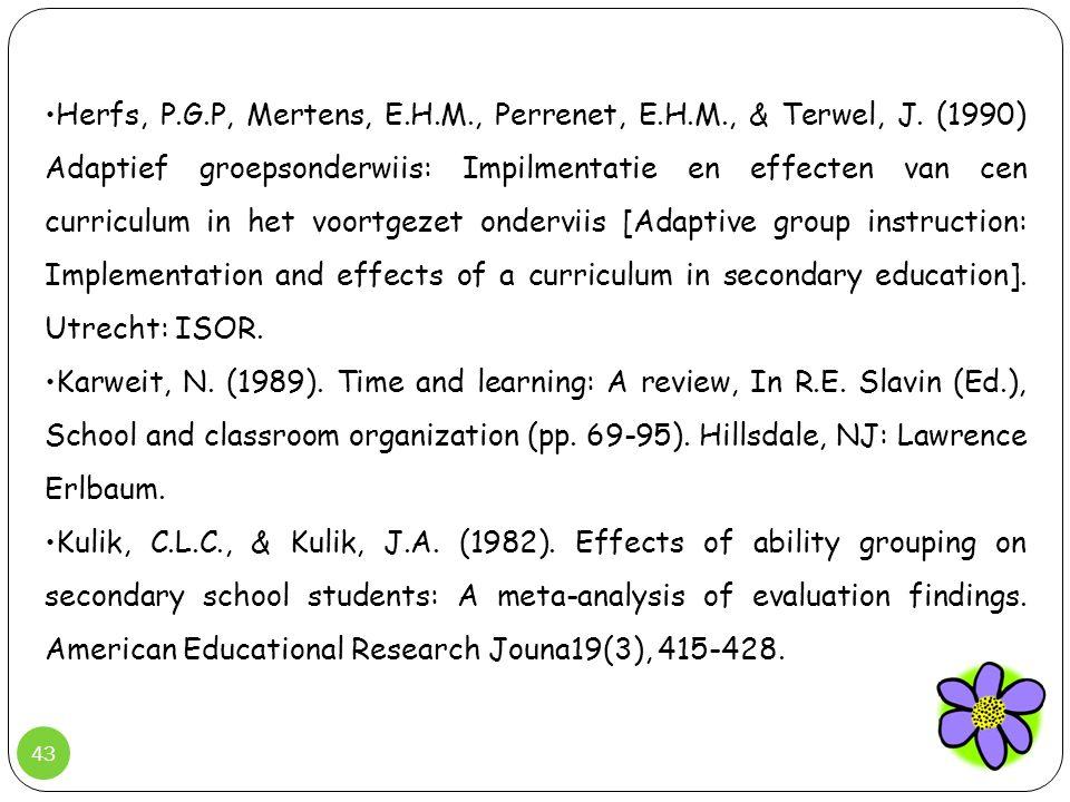 43 •Herfs, P.G.P, Mertens, E.H.M., Perrenet, E.H.M., & Terwel, J. (1990) Adaptief groepsonderwiis: Impilmentatie en effecten van cen curriculum in het