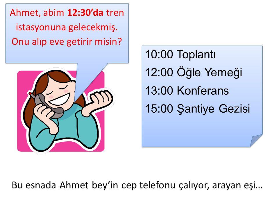 Bu esnada Ahmet bey'in cep telefonu çalıyor, arayan eşi… 10:00 Toplantı 12:00 Öğle Yemeği 13:00 Konferans 15:00 Şantiye Gezisi 10:00 Toplantı 12:00 Öğle Yemeği 13:00 Konferans 15:00 Şantiye Gezisi Ahmet, abim 12:30'da tren istasyonuna gelecekmiş.