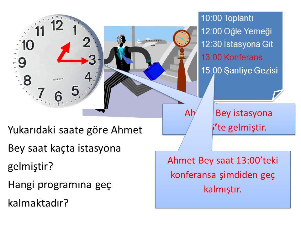10:00 Toplantı 12:00 Öğle Yemeği 12:30 İstasyona Git 13:00 Konferans 15:00 Şantiye Gezisi 10:00 Toplantı 12:00 Öğle Yemeği 12:30 İstasyona Git 13:00 Konferans 15:00 Şantiye Gezisi Yukarıdaki saate göre Ahmet Bey saat kaçta istasyona gelmiştir.