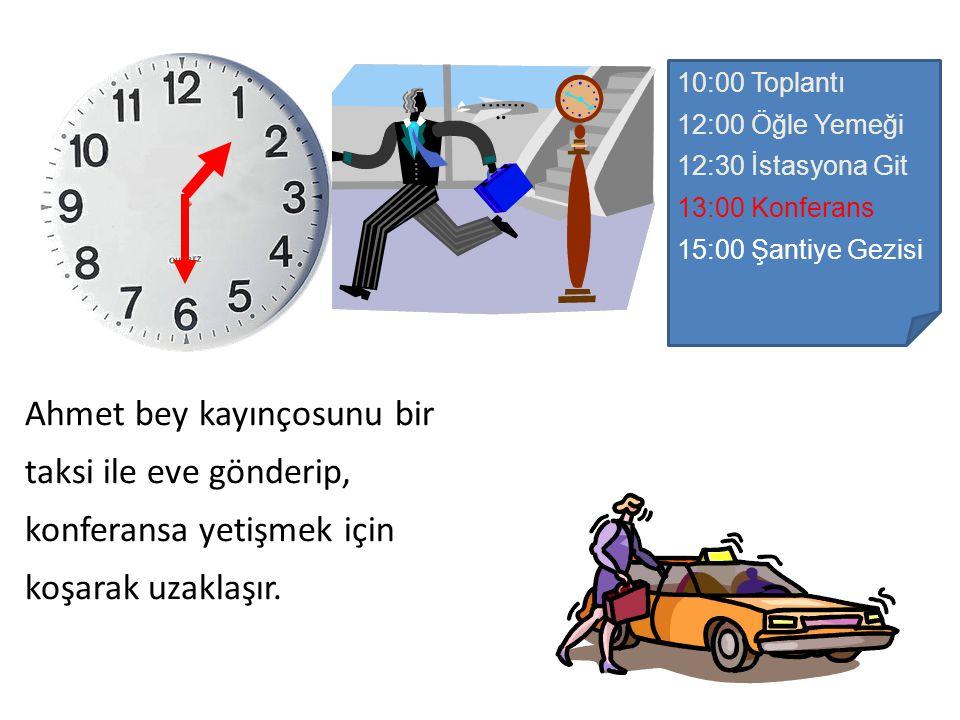 10:00 Toplantı 12:00 Öğle Yemeği 12:30 İstasyona Git 13:00 Konferans 15:00 Şantiye Gezisi Ahmet bey kayınçosunu bir taksi ile eve gönderip, konferansa yetişmek için koşarak uzaklaşır.