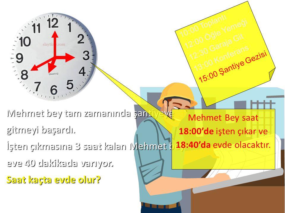10:00 Toplantı 12:00 Öğle Yemeği 12:30 Garaja Git 13:00 Konferans 15:00 Şantiye Gezisi Mehmet bey tam zamanında şantiyeye gitmeyi başardı.