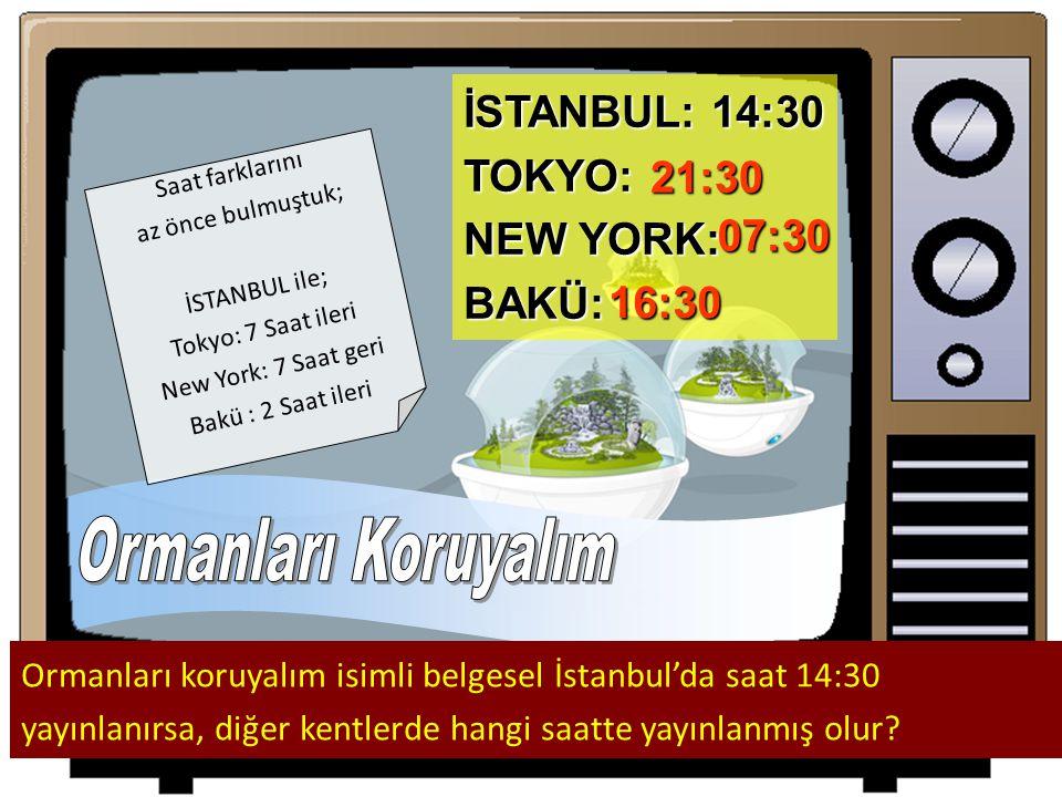 İSTANBUL: 14:30 TOKYO: NEW YORK: BAKÜ: Ormanları koruyalım isimli belgesel İstanbul'da saat 14:30 yayınlanırsa, diğer kentlerde hangi saatte yayınlanmış olur.