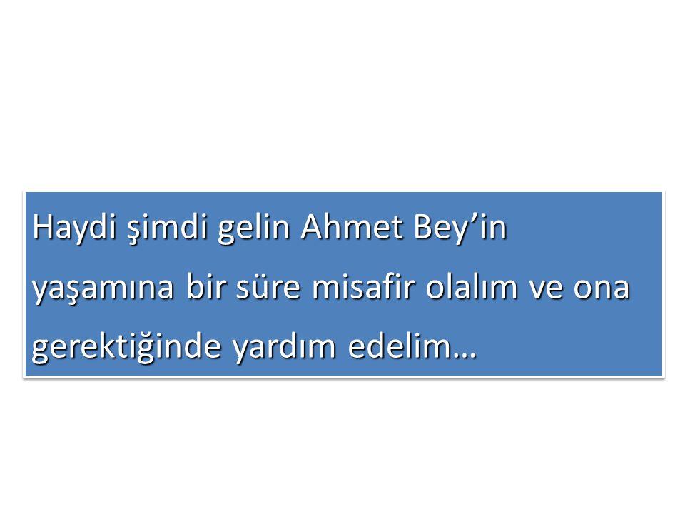 Haydi şimdi gelin Ahmet Bey'in yaşamına bir süre misafir olalım ve ona gerektiğinde yardım edelim… Haydi şimdi gelin Ahmet Bey'in yaşamına bir süre misafir olalım ve ona gerektiğinde yardım edelim…