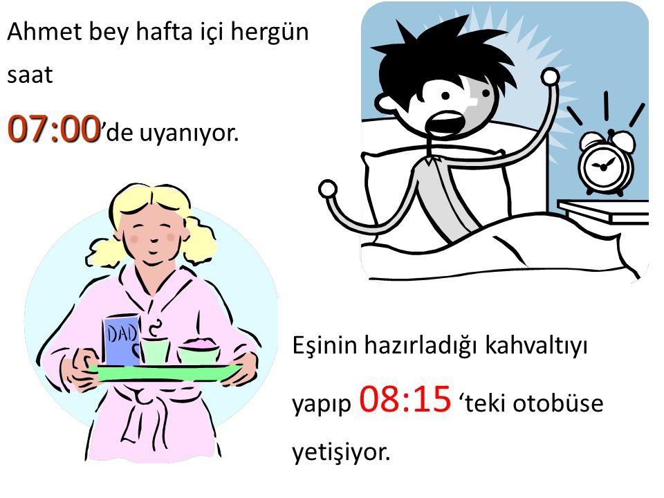 Ahmet bey hafta içi hergün saat 07:00'de uyanıyor.