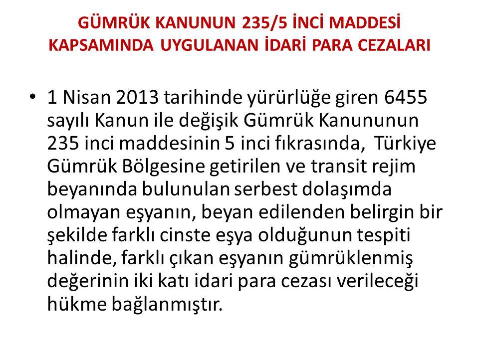 GÜMRÜK KANUNUN 235/5 İNCİ MADDESİ KAPSAMINDA UYGULANAN İDARİ PARA CEZALARI • 1 Nisan 2013 tarihinde yürürlüğe giren 6455 sayılı Kanun ile değişik Gümrük Kanununun 235 inci maddesinin 5 inci fıkrasında, Türkiye Gümrük Bölgesine getirilen ve transit rejim beyanında bulunulan serbest dolaşımda olmayan eşyanın, beyan edilenden belirgin bir şekilde farklı cinste eşya olduğunun tespiti halinde, farklı çıkan eşyanın gümrüklenmiş değerinin iki katı idari para cezası verileceği hükme bağlanmıştır.