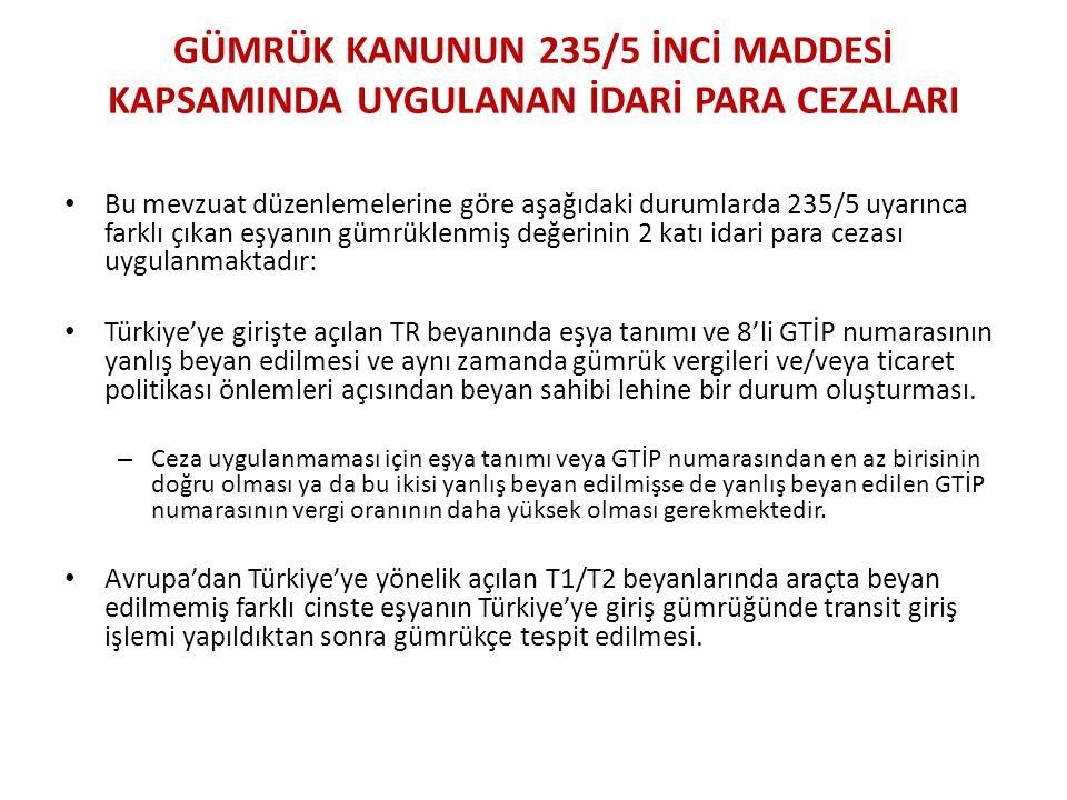 GÜMRÜK KANUNUN 235/5 İNCİ MADDESİ KAPSAMINDA UYGULANAN İDARİ PARA CEZALARI • Bu mevzuat düzenlemelerine göre aşağıdaki durumlarda 235/5 uyarınca farklı çıkan eşyanın gümrüklenmiş değerinin 2 katı idari para cezası uygulanmaktadır: • Türkiye'ye girişte açılan TR beyanında eşya tanımı ve 8'li GTİP numarasının yanlış beyan edilmesi ve aynı zamanda gümrük vergileri ve/veya ticaret politikası önlemleri açısından beyan sahibi lehine bir durum oluşturması.