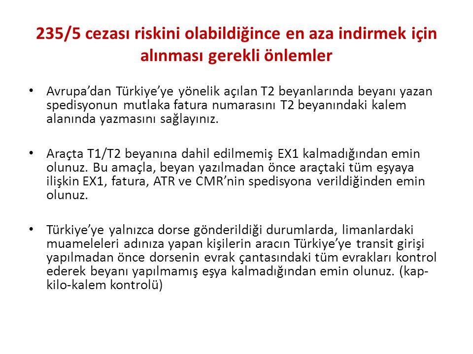235/5 cezası riskini olabildiğince en aza indirmek için alınması gerekli önlemler • Avrupa'dan Türkiye'ye yönelik açılan T2 beyanlarında beyanı yazan spedisyonun mutlaka fatura numarasını T2 beyanındaki kalem alanında yazmasını sağlayınız.