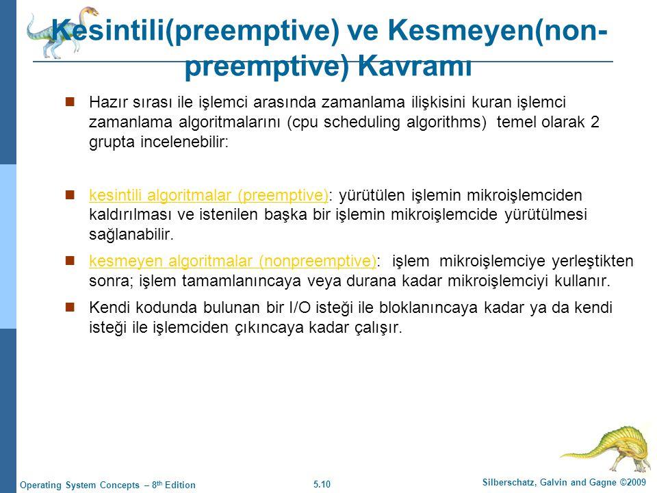 5.10 Silberschatz, Galvin and Gagne ©2009 Operating System Concepts – 8 th Edition Kesintili(preemptive) ve Kesmeyen(non- preemptive) Kavramı  Hazır sırası ile işlemci arasında zamanlama ilişkisini kuran işlemci zamanlama algoritmalarını (cpu scheduling algorithms) temel olarak 2 grupta incelenebilir:  kesintili algoritmalar (preemptive): yürütülen işlemin mikroişlemciden kaldırılması ve istenilen başka bir işlemin mikroişlemcide yürütülmesi sağlanabilir.