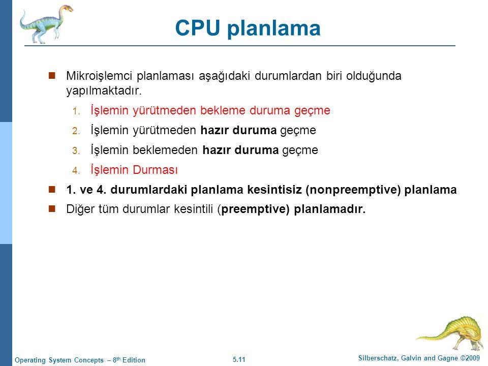 5.11 Silberschatz, Galvin and Gagne ©2009 Operating System Concepts – 8 th Edition CPU planlama  Mikroişlemci planlaması aşağıdaki durumlardan biri olduğunda yapılmaktadır.