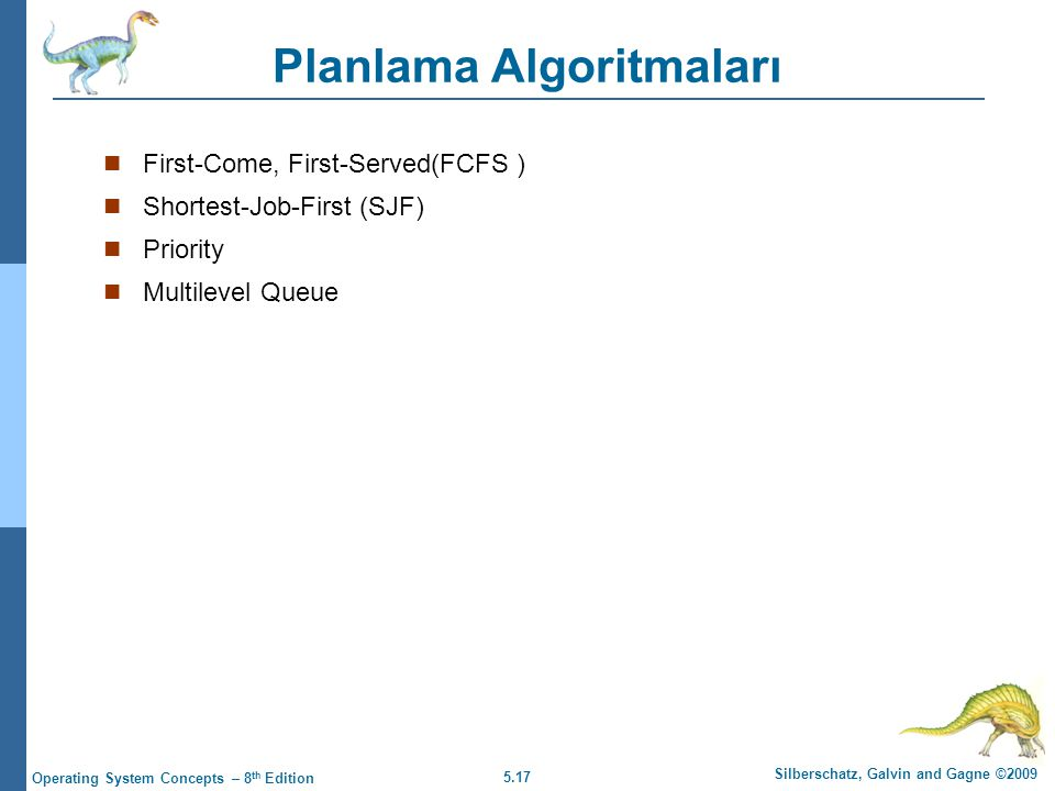 5.17 Silberschatz, Galvin and Gagne ©2009 Operating System Concepts – 8 th Edition Planlama Algoritmaları  First-Come, First-Served(FCFS )  Shortest